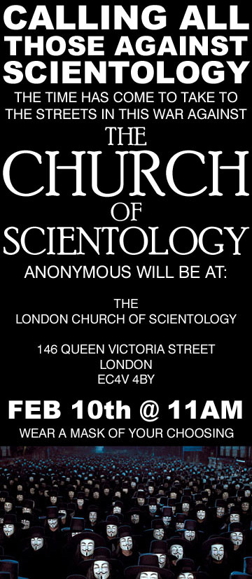 CALLING ALL THOSE AGAINST SCIENTOLOGY. The time has come to take to the streets in this war against THE CHURCH OF SCIENTOLOGY. Anonymous will be at: The London church of Scientology 146 Queen Victoria Street London EC4V 4BY. FEB 10th @ 11AM. Wear a mask of your choosing.