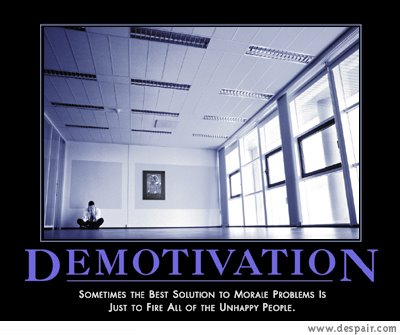 Demotivation / Sometimes the best solution to morale problems is just to fire all the unhappy people.