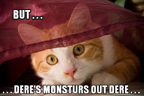 But... dere's monsturs out dere...