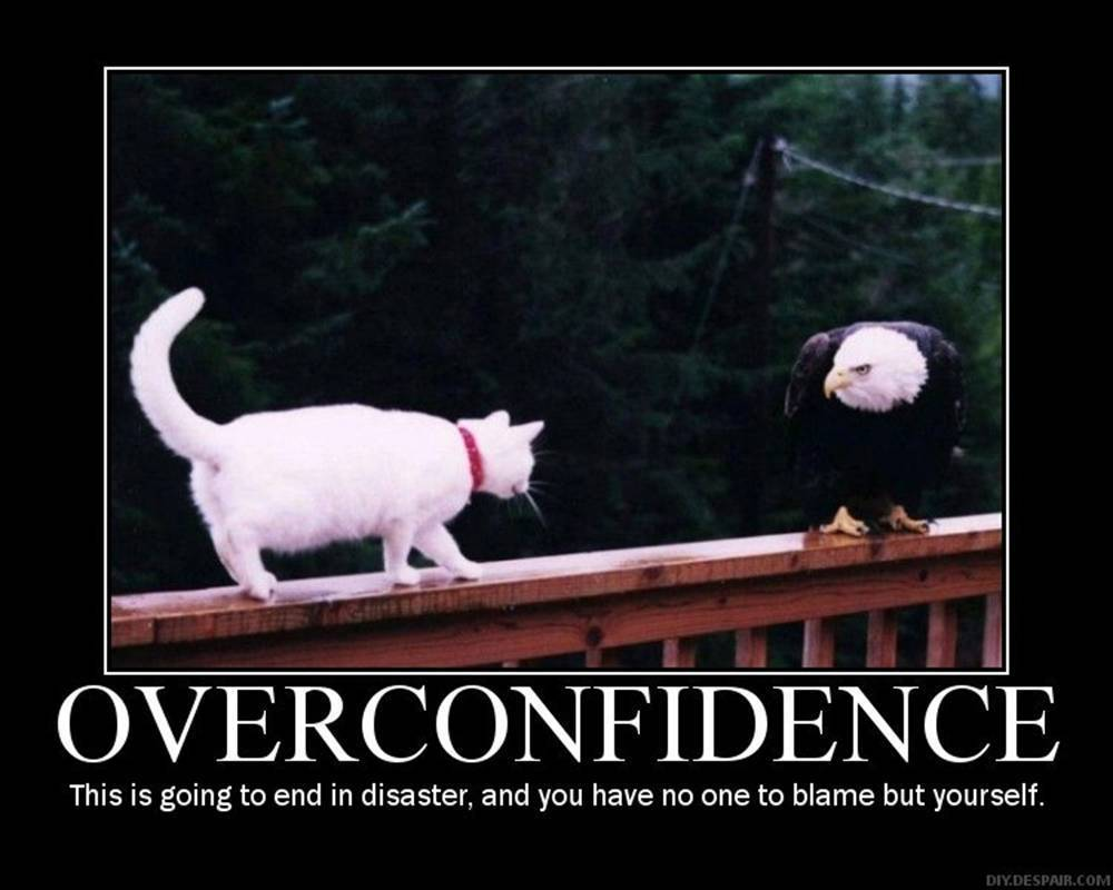 Overconfidence it s going to end in disaster and you have no one to
