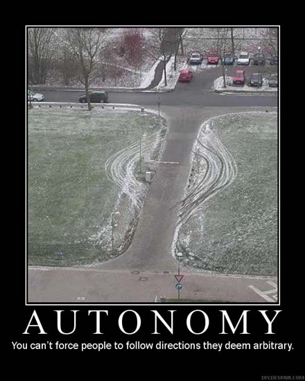 Autonomy You can't force people to follow directions they deem arbitrary.