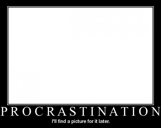 Procrastination / I'll find a picture for it later.