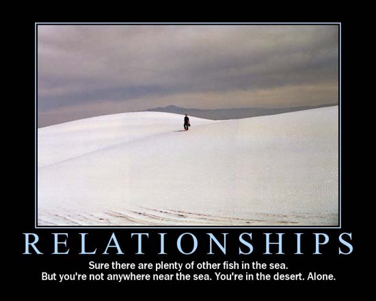Relationships / Sure there are plenty of other fish in the sea. But you're not anywhere near the sea. You're in the desert. Alone.
