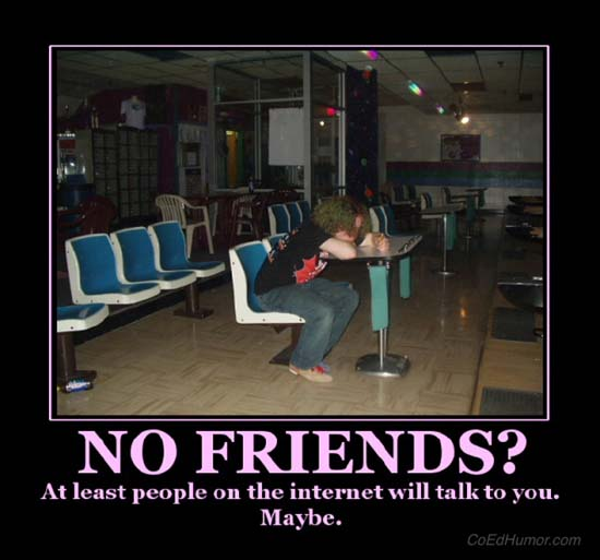 No Friends? / At least people on the internet will talk to you. Maybe.
