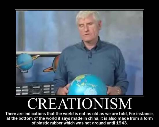 Creationism / There are indications that the world is not as old as we are told, for instance, at the bottom of the world it says made in China, it is also made from a form of plastic rubber which was not around until 1943.