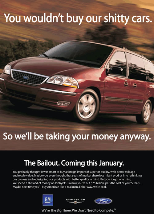 You wouldn't buy our shitty cars. / So we'll be taking your money anyway. / The bailout. Coming this January. / You probably thought it was smart to buy a foreign import of superior quality, with better mileage and resale value. Maybe you even thought that years of market share loss might prod us into rethinking our process and redesigning our products with better quality in mind. But you forgot one thing: We spend a shitload of money on lobbyists. So now you're out $25 billion, plus the cost of your Subaru. Maybe next time you'll buy American like a real man. Either way, we're cool. / GM / Chrysler / Ford / We're The Big Three. We Don't Need to Compete.(TM)