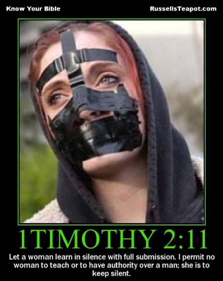 1Timothy 2:11 / Let a woman learn in silence with full submission. I permit no woman to teach or to have authority over a man; she is to be kept silent.
