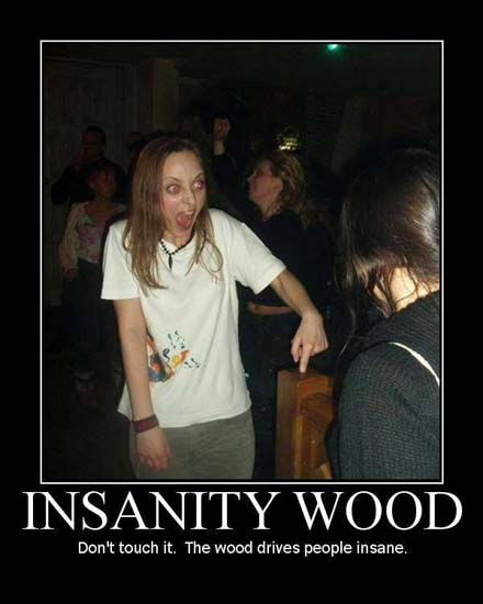 Insanity Wood / Don't touch it. The wood drives people insane.