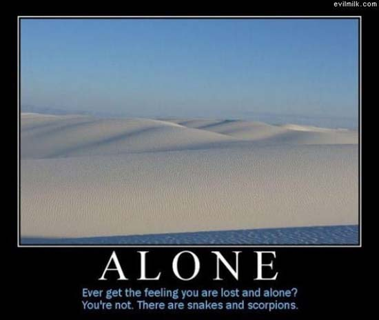 Ever get the feeling you are lost and alone? You're not. There are snakes and scorpions.
