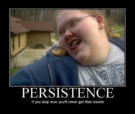 Persistence / If you stop now, you'll never get that cookie.