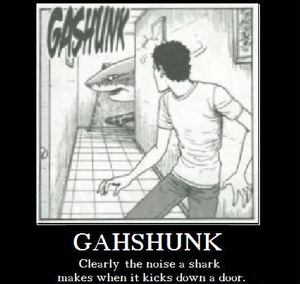 Gashunk / Clearly the noise a shark makes when it kicks down a door.