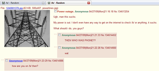 My power is out. I don't have any way to get on the internet to check /b/ or anything, it sucks. / THEN WHO WAS PHONE??