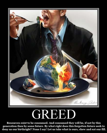 Greed / Resources exist to be consumed. And consumed they will be, if not by this generation then by some future. By what right does this forgotten future seek to deny us our birthright? None I say! Let us take what is ours, chew and eat our fill.
