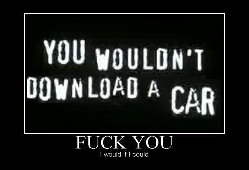 You Wouldn't Download A Car / Fuck You / I would if I could.