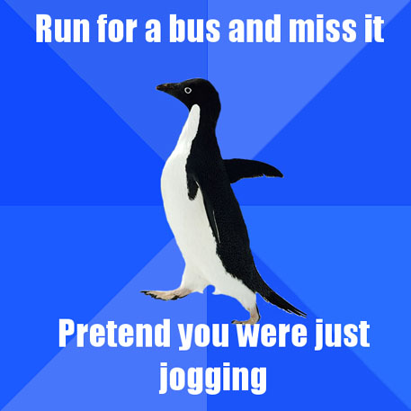 Run for a bus and miss it / Pretend you were just jogging