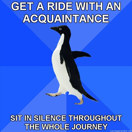 Get a ride with an acquaintance / Sit in silence throughout the whole journey