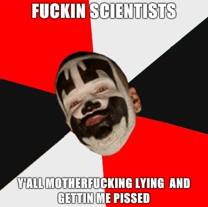 Fuckin scientists y'all motherfucking lying and gettin me pissed