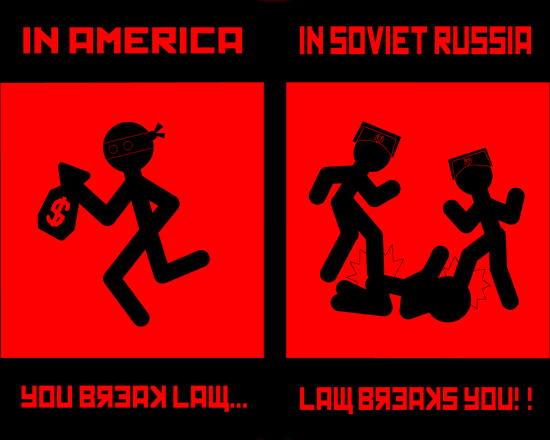 In Soviet Russia Law breaks you!!