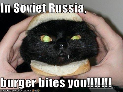In Soviet Russia, burger bites you!!!!!!!