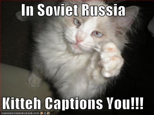 In Soviet Russia, kitteh captions you!!!