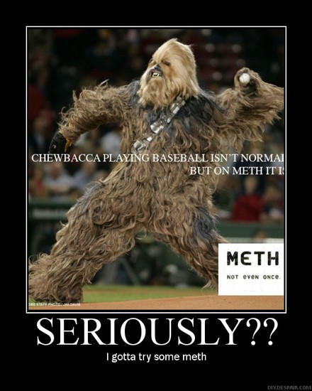 Chewbacca  playing baceball isn't normal. But on Meth it is. / Seriously? / I gotta try some meth