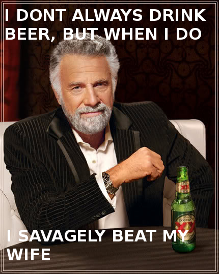 I don't always drink beer, but when I do I savagely beat my wife