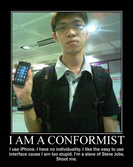 I Am A Conformist / I use iPhone. I have no individuality. I like the easy to use interface cause I am too stupid. I'm a slave of Steve Jobs. Shoot me.