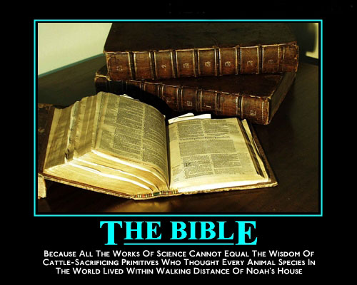 The Bible / Because all the works of science cannot equal the wisdom of cattle-sacrificing primitives who thought every animal species in the world lived within walking distance of Noah's house