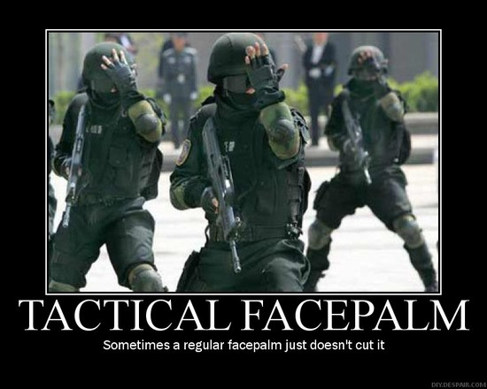 Tactical Facepalm / Sometimes a regular facepalm just doesn't cut it.