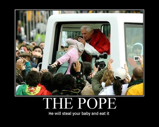 The Pope / He will steal your baby and eat it.
