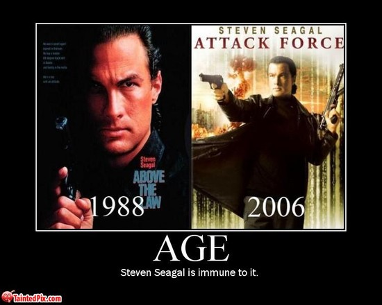 Age / Steven Seagal is immune to it.